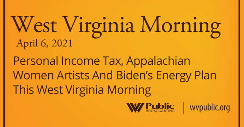 Personal income tax, Appalachian artists, and Biden's energy plan this morning in West Virginia